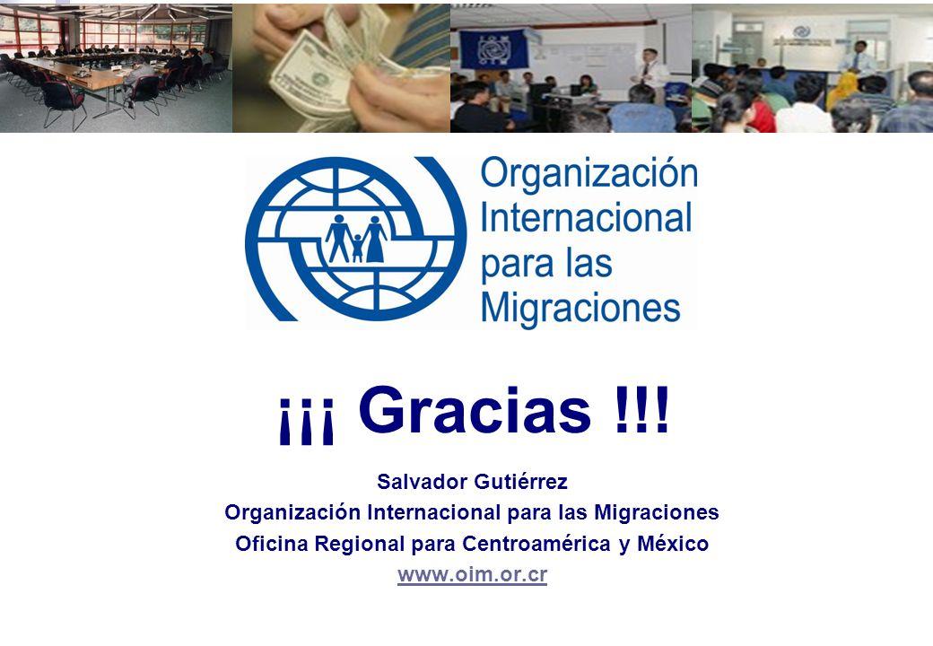 ¡¡¡ Gracias !!! Salvador Gutiérrez Organización Internacional para las Migraciones Oficina Regional para Centroamérica y México www.oim.or.cr