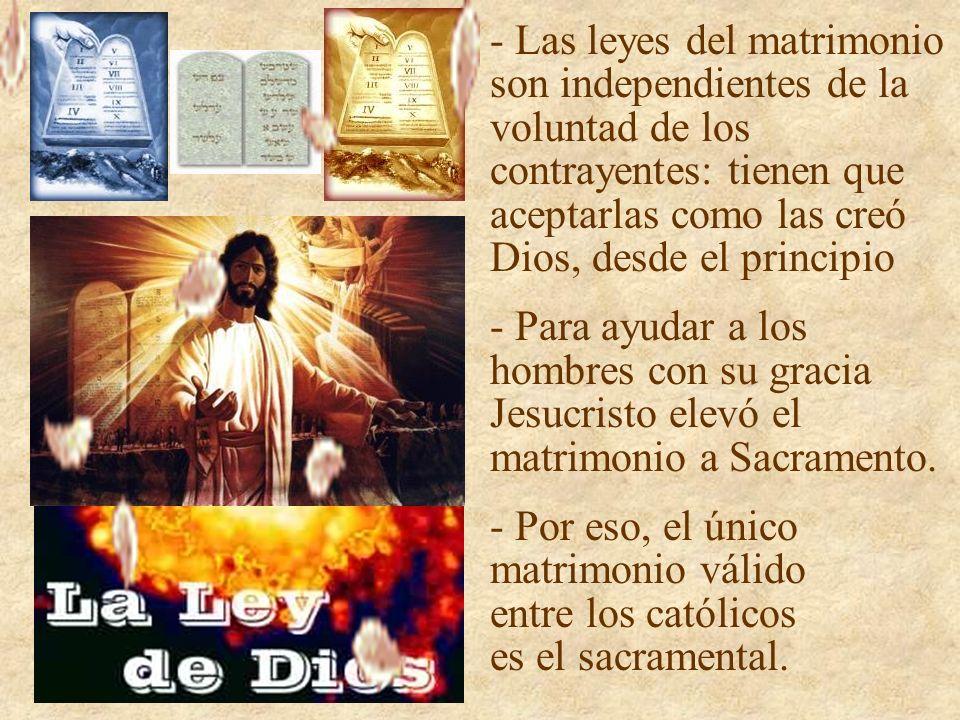 - Las leyes del matrimonio son independientes de la voluntad de los contrayentes: tienen que aceptarlas como las creó Dios, desde el principio - Para ayudar a los hombres con su gracia Jesucristo elevó el matrimonio a Sacramento.