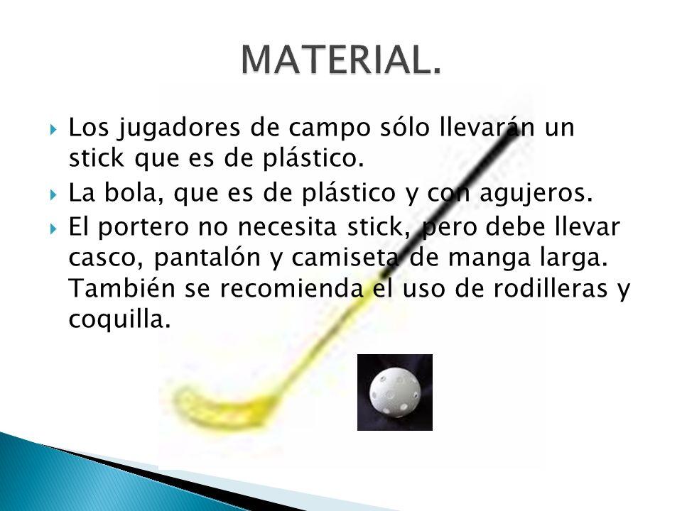 Los jugadores de campo sólo llevarán un stick que es de plástico. La bola, que es de plástico y con agujeros. El portero no necesita stick, pero debe