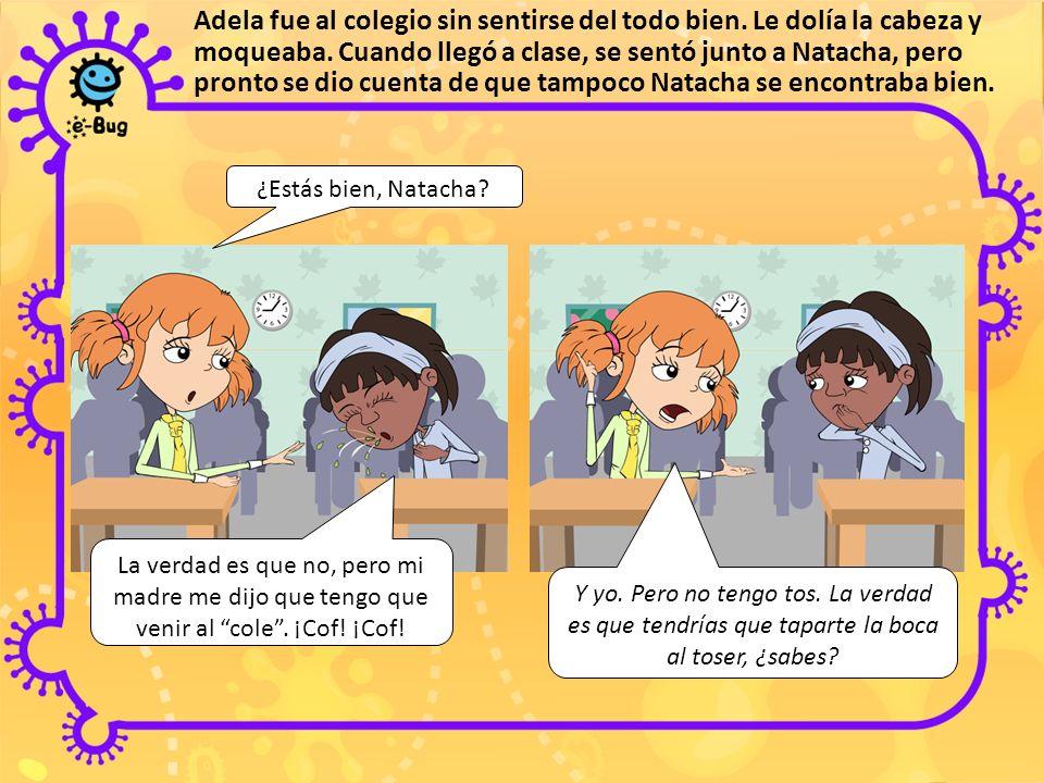 Adela fue al colegio sin sentirse del todo bien. Le dolía la cabeza y moqueaba. Cuando llegó a clase, se sentó junto a Natacha, pero pronto se dio cue