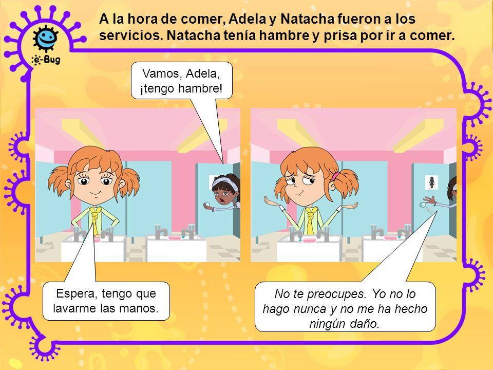 A la hora de comer, Adela y Natacha fueron a los servicios. Natacha tenía hambre y prisa por ir a comer. Vamos, Adela, ¡tengo hambre! Espera, tengo qu