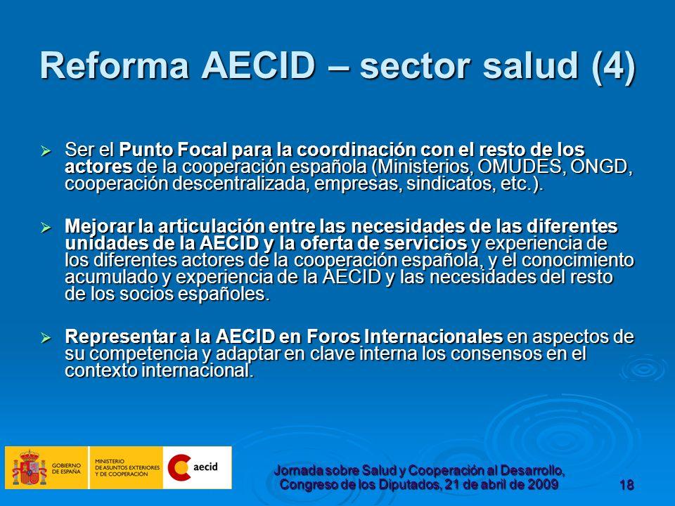 Jornada sobre Salud y Cooperación al Desarrollo, Congreso de los Diputados, 21 de abril de 200918 Reforma AECID – sector salud (4) Ser el Punto Focal para la coordinación con el resto de los actores de la cooperación española (Ministerios, OMUDES, ONGD, cooperación descentralizada, empresas, sindicatos, etc.).