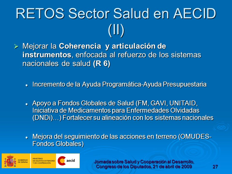 Jornada sobre Salud y Cooperación al Desarrollo, Congreso de los Diputados, 21 de abril de 200927 RETOS Sector Salud en AECID (II) Mejorar la Coherencia y articulación de instrumentos, enfocada al refuerzo de los sistemas nacionales de salud (R 6) Mejorar la Coherencia y articulación de instrumentos, enfocada al refuerzo de los sistemas nacionales de salud (R 6) Incremento de la Ayuda Programática-Ayuda Presupuestaria Incremento de la Ayuda Programática-Ayuda Presupuestaria Apoyo a Fondos Globales de Salud (FM, GAVI, UNITAID, Iniciativa de Medicamentos para Enfermedades Olvidadas (DNDi)…) Fortalecer su alineación con los sistemas nacionales Apoyo a Fondos Globales de Salud (FM, GAVI, UNITAID, Iniciativa de Medicamentos para Enfermedades Olvidadas (DNDi)…) Fortalecer su alineación con los sistemas nacionales Mejora del seguimiento de las acciones en terreno (OMUDES- Fondos Globales) Mejora del seguimiento de las acciones en terreno (OMUDES- Fondos Globales)