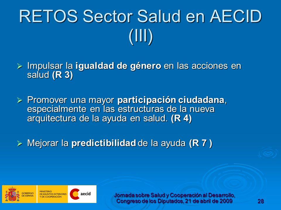 Jornada sobre Salud y Cooperación al Desarrollo, Congreso de los Diputados, 21 de abril de 200928 RETOS Sector Salud en AECID (III) Impulsar la igualdad de género en las acciones en salud (R 3) Impulsar la igualdad de género en las acciones en salud (R 3) Promover una mayor participación ciudadana, especialmente en las estructuras de la nueva arquitectura de la ayuda en salud.