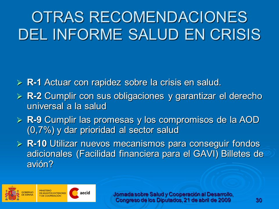 Jornada sobre Salud y Cooperación al Desarrollo, Congreso de los Diputados, 21 de abril de 200930 OTRAS RECOMENDACIONES DEL INFORME SALUD EN CRISIS R-1 Actuar con rapidez sobre la crisis en salud.