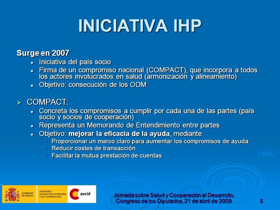 Jornada sobre Salud y Cooperación al Desarrollo, Congreso de los Diputados, 21 de abril de 20095 INICIATIVA IHP Surge en 2007 Iniciativa del país socio Iniciativa del país socio Firma de un compromiso nacional (COMPACT), que incorpora a todos los actores involucrados en salud (armonización y alineamiento) Firma de un compromiso nacional (COMPACT), que incorpora a todos los actores involucrados en salud (armonización y alineamiento) Objetivo: consecución de los ODM Objetivo: consecución de los ODM COMPACT: COMPACT: Concreta los compromisos a cumplir por cada una de las partes (país socio y socios de cooperación) Concreta los compromisos a cumplir por cada una de las partes (país socio y socios de cooperación) Representa un Memorando de Entendimiento entre partes Representa un Memorando de Entendimiento entre partes Objetivo: mejorar la eficacia de la ayudamediante Objetivo: mejorar la eficacia de la ayuda, mediante Proporcionar un marco claro para aumentar los compromisos de ayudaProporcionar un marco claro para aumentar los compromisos de ayuda Reducir costes de transacciónReducir costes de transacción Facilitar la mutua prestación de cuentasFacilitar la mutua prestación de cuentas