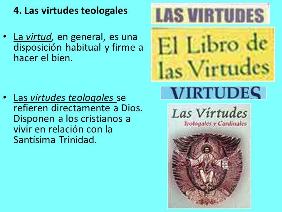 4. Las virtudes teologales La virtud, en general, es una disposición habitual y firme a hacer el bien. Las virtudes teologales se refieren directament