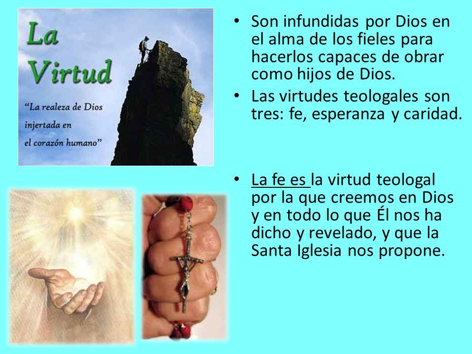 Son infundidas por Dios en el alma de los fieles para hacerlos capaces de obrar como hijos de Dios. Las virtudes teologales son tres: fe, esperanza y