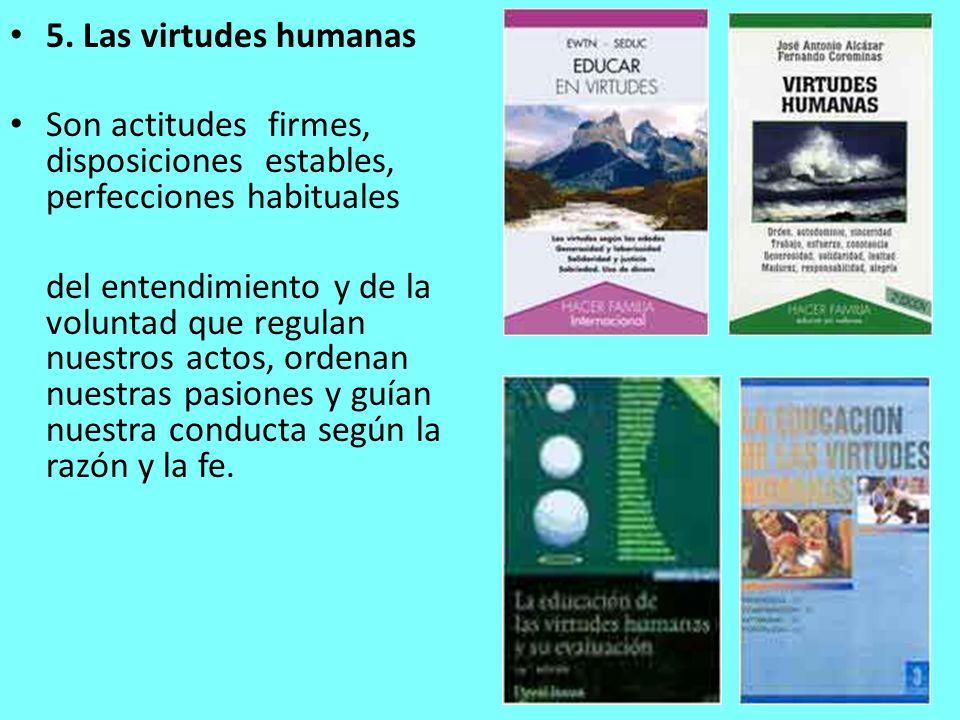 5. Las virtudes humanas Son actitudes firmes, disposiciones estables, perfecciones habituales del entendimiento y de la voluntad que regulan nuestros