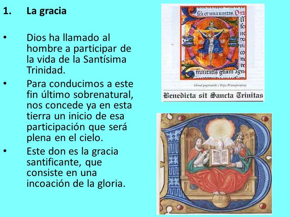 1.La gracia Dios ha llamado al hombre a participar de la vida de la Santísima Trinidad. Para conducimos a este fin último sobrenatural, nos concede ya