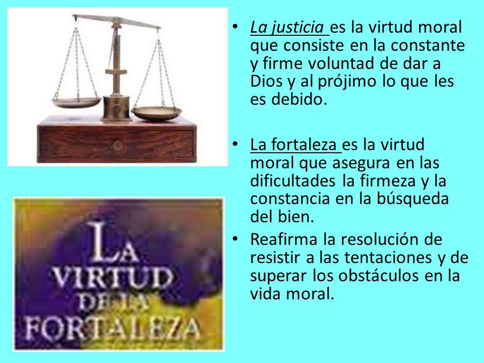 La justicia es la virtud moral que consiste en la constante y firme voluntad de dar a Dios y al prójimo lo que les es debido. La fortaleza es la virtu