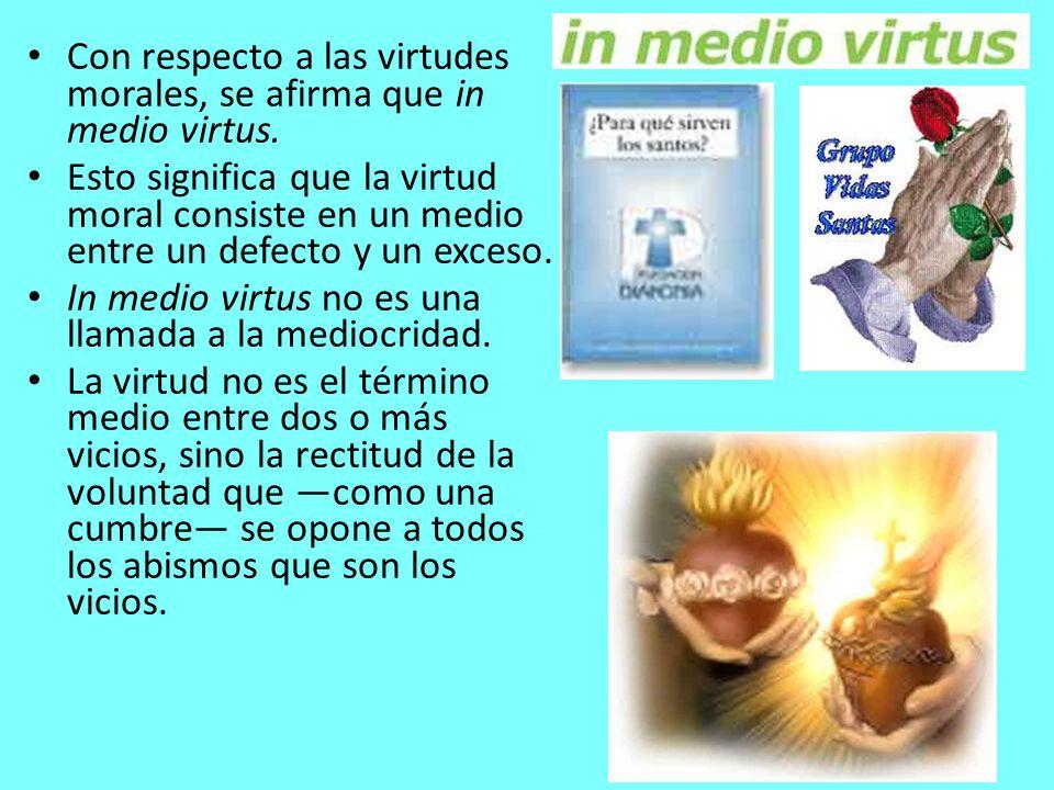 Con respecto a las virtudes morales, se afirma que in medio virtus. Esto significa que la virtud moral consiste en un medio entre un defecto y un exce