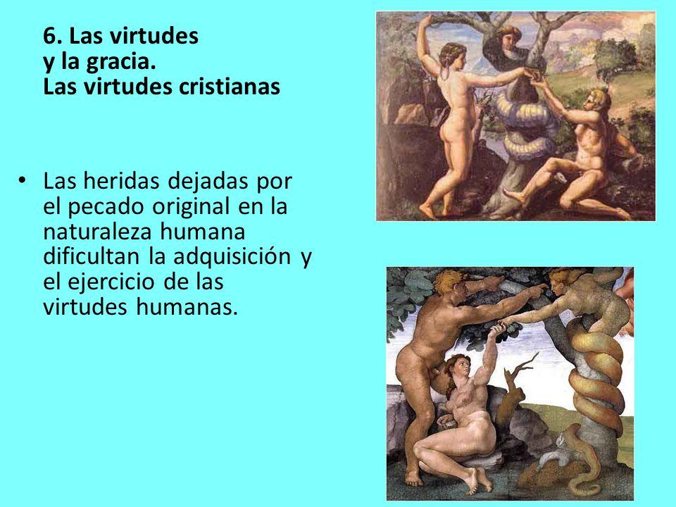 6. Las virtudes y la gracia. Las virtudes cristianas Las heridas dejadas por el pecado original en la naturaleza humana dificultan la adquisición y el