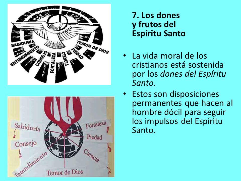 7. Los dones y frutos del Espíritu Santo La vida moral de los cristianos está sostenida por los dones del Espíritu Santo. Estos son disposiciones perm