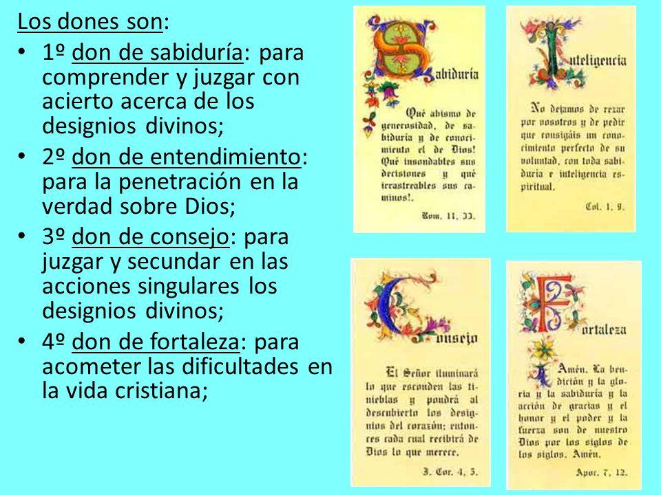 Los dones son: 1º don de sabiduría: para comprender y juzgar con acierto acerca de los designios divinos; 2º don de entendimiento: para la penetración