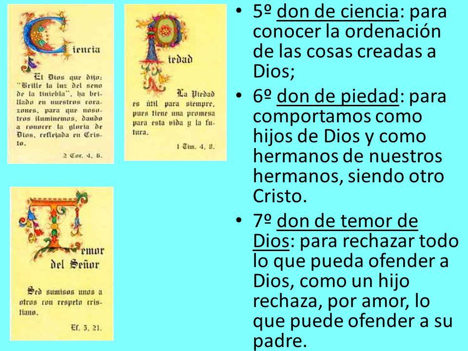 5º don de ciencia: para conocer la ordenación de las cosas creadas a Dios; 6º don de piedad: para comportamos como hijos de Dios y como hermanos de nu
