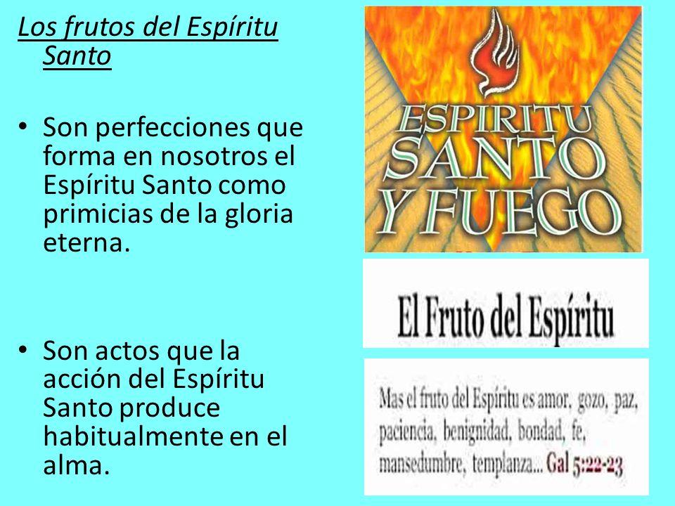 Los frutos del Espíritu Santo Son perfecciones que forma en nosotros el Espíritu Santo como primicias de la gloria eterna. Son actos que la acción del