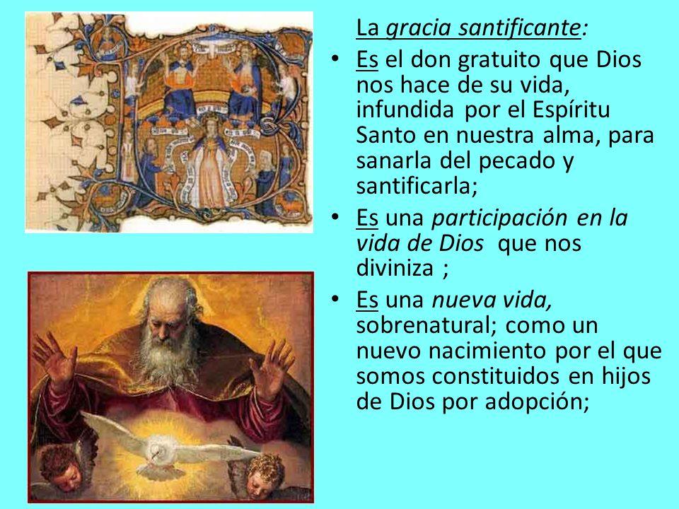 La gracia santificante: Es el don gratuito que Dios nos hace de su vida, infundida por el Espíritu Santo en nuestra alma, para sanarla del pecado y sa