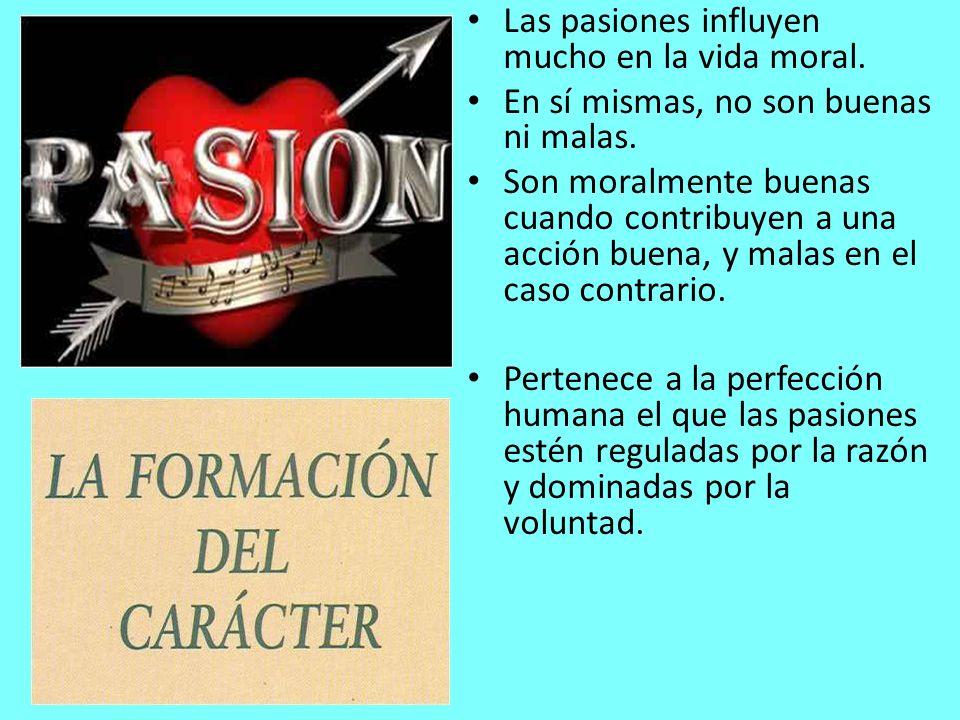 Las pasiones influyen mucho en la vida moral. En sí mismas, no son buenas ni malas. Son moralmente buenas cuando contribuyen a una acción buena, y mal