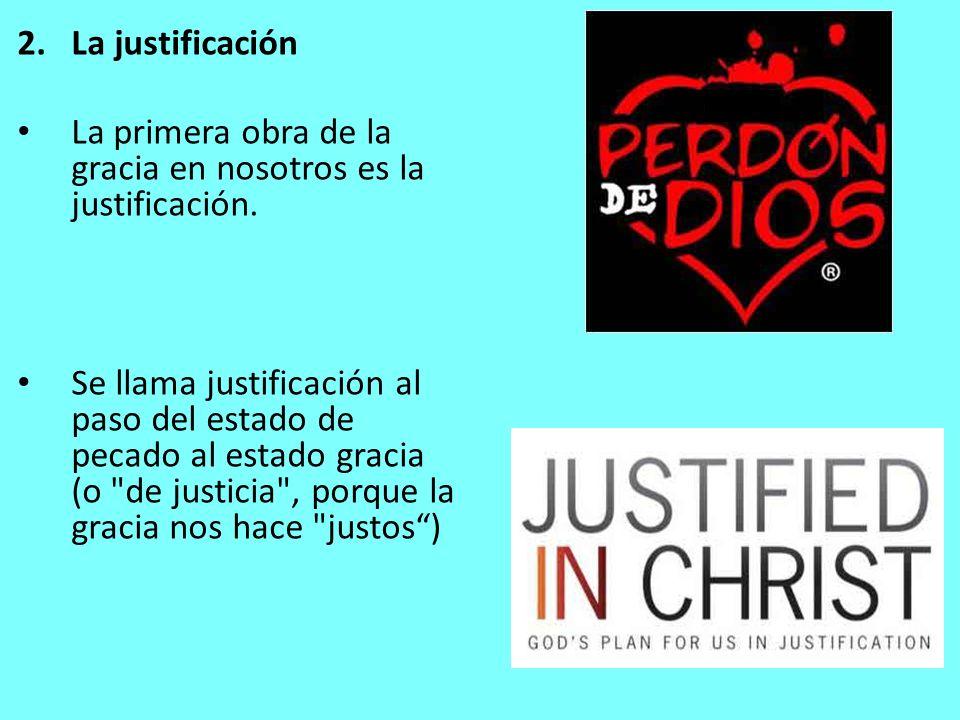 2.La justificación La primera obra de la gracia en nosotros es la justificación. Se llama justificación al paso del estado de pecado al estado gracia