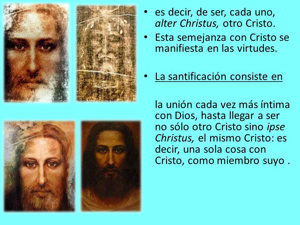 es decir, de ser, cada uno, alter Christus, otro Cristo. Esta semejanza con Cristo se manifiesta en las virtudes. La santificación consiste en la unió