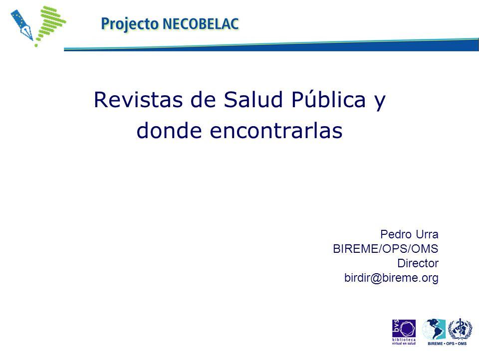 Revistas de Salud Pública y donde encontrarlas Pedro Urra BIREME/OPS/OMS Director birdir@bireme.org