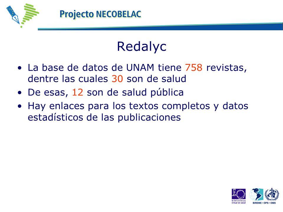 Redalyc La base de datos de UNAM tiene 758 revistas, dentre las cuales 30 son de salud De esas, 12 son de salud pública Hay enlaces para los textos completos y datos estadísticos de las publicaciones