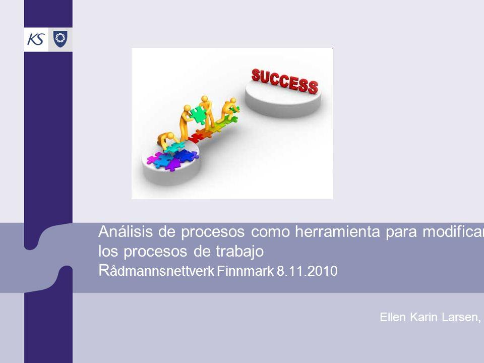 Análisis de procesos como herramienta para modificar los procesos de trabajo R ådmannsnettverk Finnmark 8.11.2010 Ellen Karin Larsen, KS