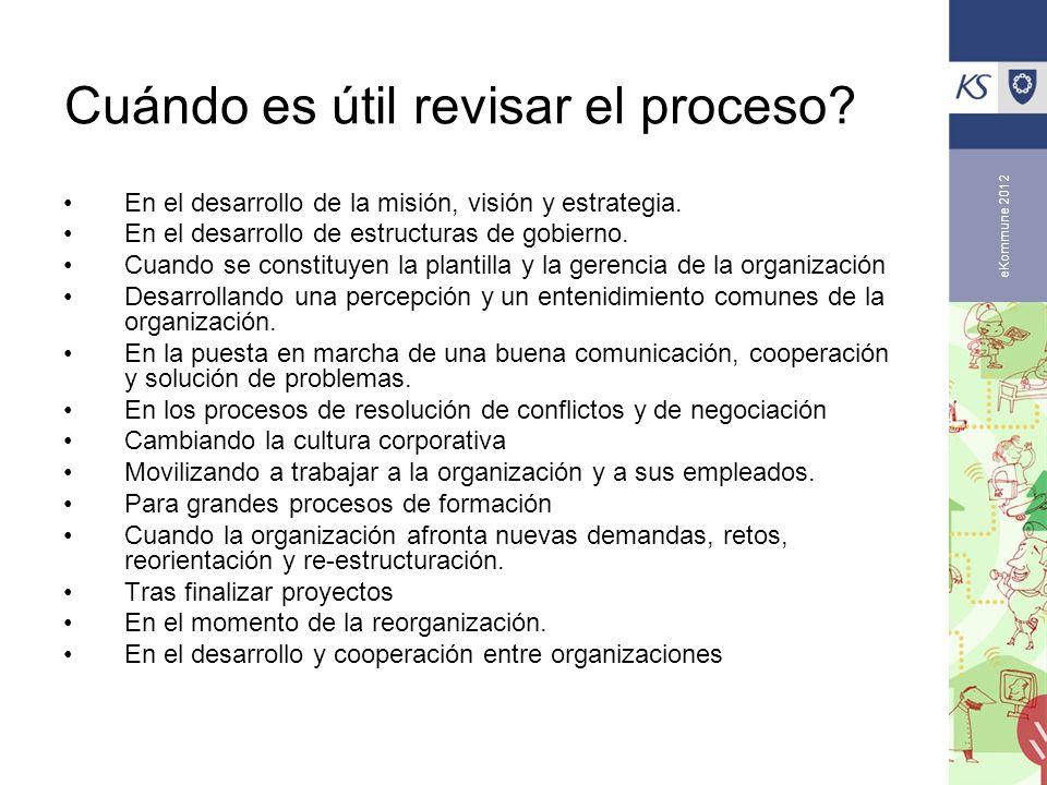 eKommune 2012 Cuándo es útil revisar el proceso? En el desarrollo de la misión, visión y estrategia. En el desarrollo de estructuras de gobierno. Cuan