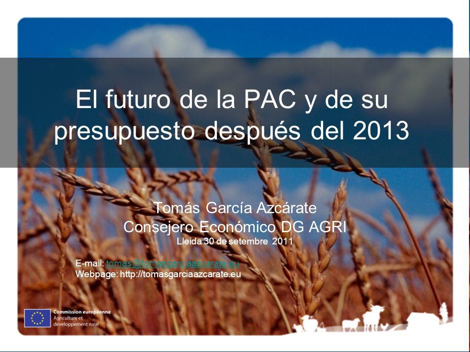 El futuro de la PAC y de su presupuesto después del 2013 Tomás García Azcárate Consejero Económico DG AGRI Lleida 30 de setembre 2011 E-mail: tomas@tomasgarciaazcarate.eutomas@tomasgarciaazcarate.eu Webpage: http://tomasgarciaazcarate.eu
