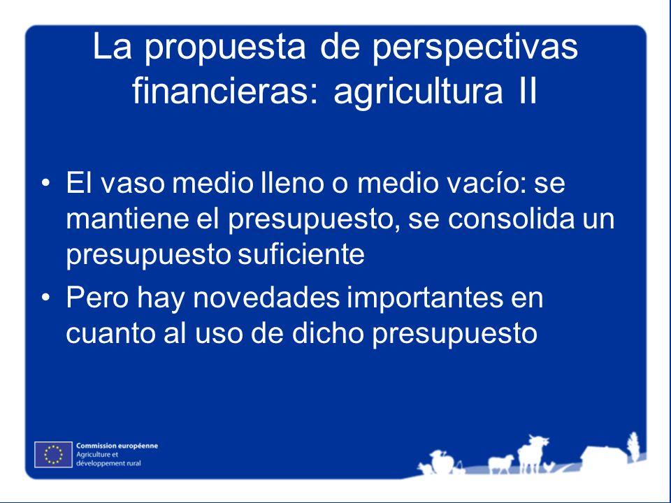 La propuesta de perspectivas financieras: agricultura II El vaso medio lleno o medio vacío: se mantiene el presupuesto, se consolida un presupuesto suficiente Pero hay novedades importantes en cuanto al uso de dicho presupuesto