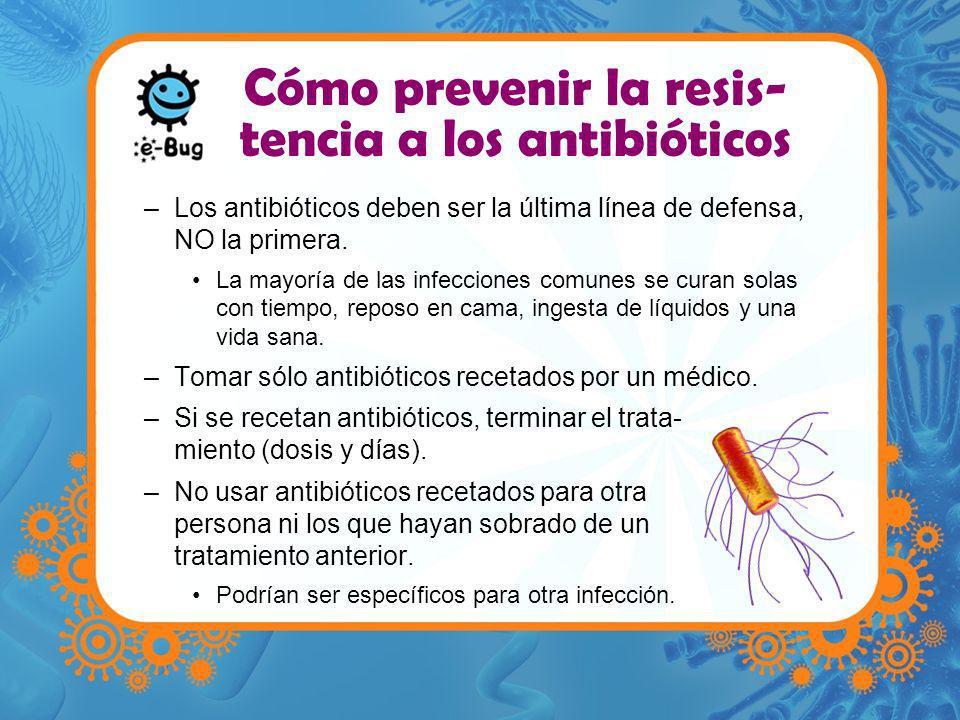 Cómo prevenir la resis- tencia a los antibióticos –Los antibióticos deben ser la última línea de defensa, NO la primera. La mayoría de las infecciones
