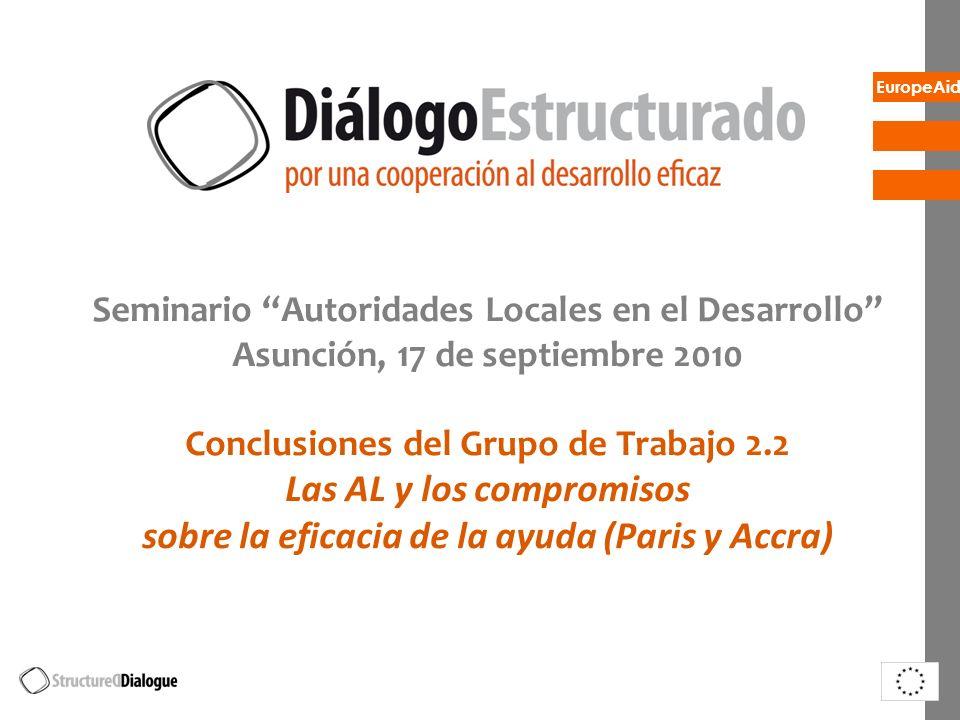 EuropeAid Seminario Autoridades Locales en el Desarrollo Asunción, 17 de septiembre 2010 Conclusiones del Grupo de Trabajo 2.2 Las AL y los compromiso