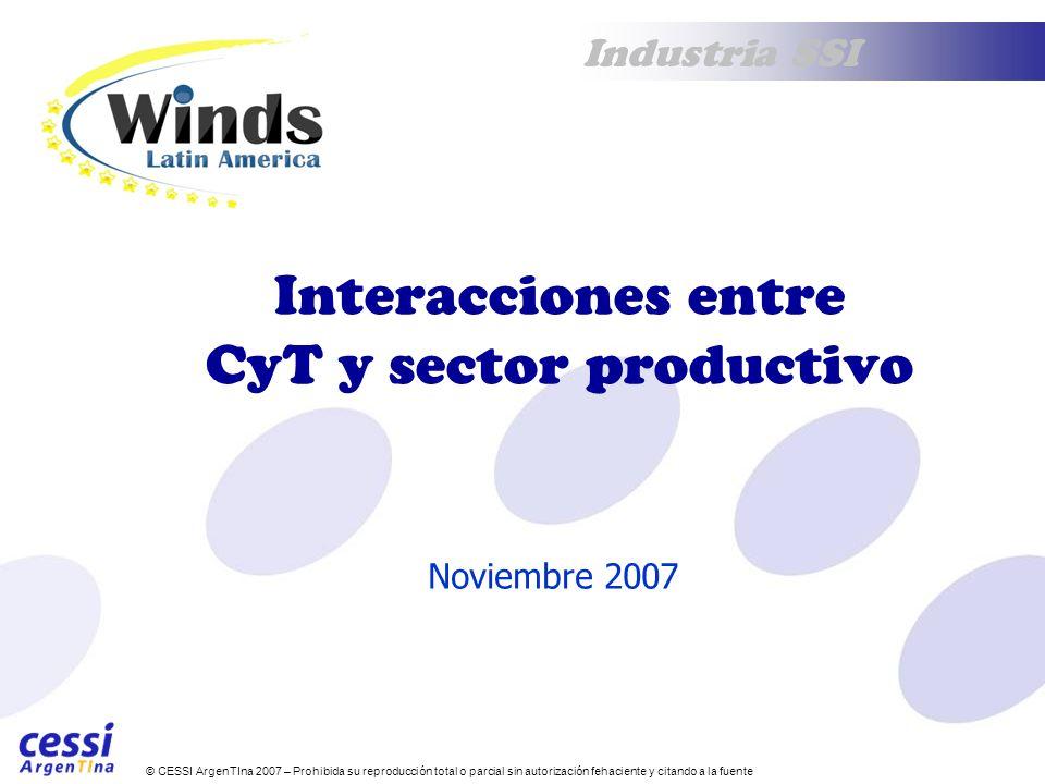 © CESSI ArgenTIna 2007 – Prohibida su reproducción total o parcial sin autorización fehaciente y citando a la fuente Industria SSI Interacciones entre CyT y sector productivo Noviembre 2007
