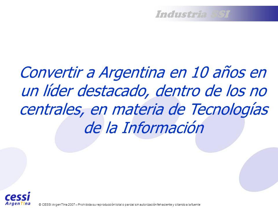 © CESSI ArgenTIna 2007 – Prohibida su reproducción total o parcial sin autorización fehaciente y citando a la fuente Industria SSI Convertir a Argentina en 10 años en un líder destacado, dentro de los no centrales, en materia de Tecnologías de la Información