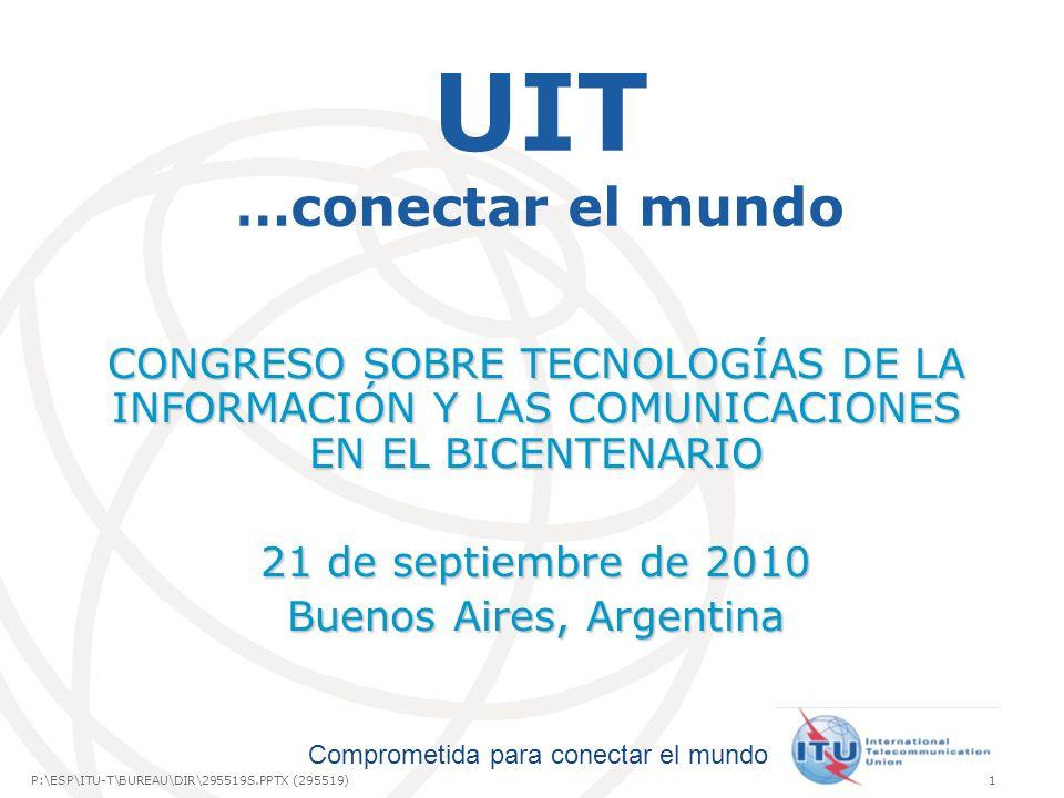 International Telecommunication Union Comprometida para conectar el mundo P:\ESP\ITU-T\BUREAU\DIR\295519S.PPTX (295519)1 UIT …conectar el mundo CONGRESO SOBRE TECNOLOGÍAS DE LA INFORMACIÓN Y LAS COMUNICACIONES EN EL BICENTENARIO 21 de septiembre de 2010 Buenos Aires, Argentina