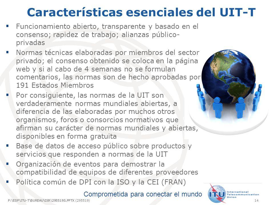 Comprometida para conectar el mundo P:\ESP\ITU-T\BUREAU\DIR\295519S.PPTX14P:\ESP\ITU-T\BUREAU\DIR\295519S.PPTX (295519) Características esenciales del UIT-T Funcionamiento abierto, transparente y basado en el consenso; rapidez de trabajo; alianzas público- privadas Normas técnicas elaboradas por miembros del sector privado; el consenso obtenido se coloca en la página web y si al cabo de 4 semanas no se formulan comentarios, las normas son de hecho aprobadas por 191 Estados Miembros Por consiguiente, las normas de la UIT son verdaderamente normas mundiales abiertas, a diferencia de las elaboradas por muchos otros organismos, foros o consorcios normativos que afirman su carácter de normas mundiales y abiertas, disponibles en forma gratuita Base de datos de acceso público sobre productos y servicios que responden a normas de la UIT Organización de eventos para demostrar la compatibilidad de equipos de diferentes proveedores Política común de DPI con la ISO y la CEI (FRAN)