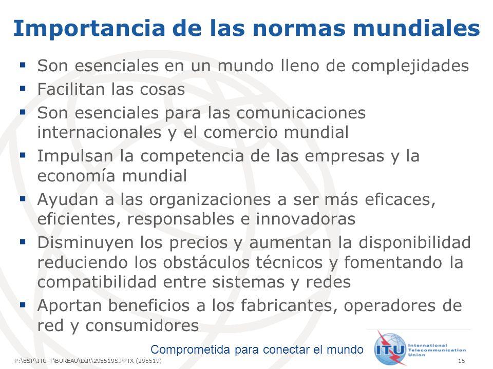 Comprometida para conectar el mundo P:\ESP\ITU-T\BUREAU\DIR\295519S.PPTX15P:\ESP\ITU-T\BUREAU\DIR\295519S.PPTX (295519) Importancia de las normas mundiales Son esenciales en un mundo lleno de complejidades Facilitan las cosas Son esenciales para las comunicaciones internacionales y el comercio mundial Impulsan la competencia de las empresas y la economía mundial Ayudan a las organizaciones a ser más eficaces, eficientes, responsables e innovadoras Disminuyen los precios y aumentan la disponibilidad reduciendo los obstáculos técnicos y fomentando la compatibilidad entre sistemas y redes Aportan beneficios a los fabricantes, operadores de red y consumidores