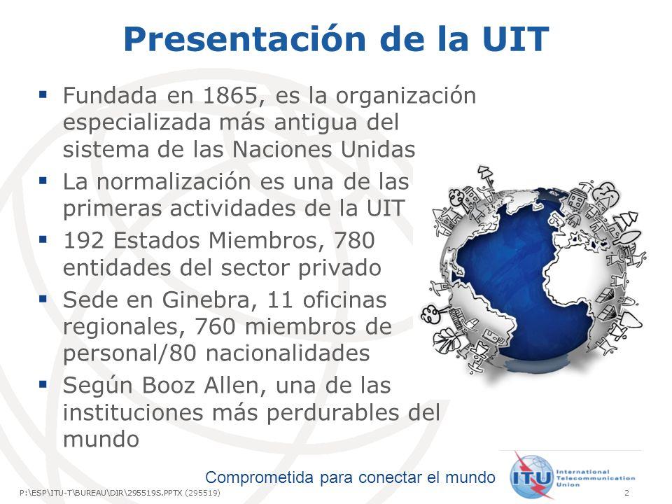 Comprometida para conectar el mundo P:\ESP\ITU-T\BUREAU\DIR\295519S.PPTX2P:\ESP\ITU-T\BUREAU\DIR\295519S.PPTX (295519) Presentación de la UIT Fundada en 1865, es la organización especializada más antigua del sistema de las Naciones Unidas La normalización es una de las primeras actividades de la UIT 192 Estados Miembros, 780 entidades del sector privado Sede en Ginebra, 11 oficinas regionales, 760 miembros de personal/80 nacionalidades Según Booz Allen, una de las instituciones más perdurables del mundo