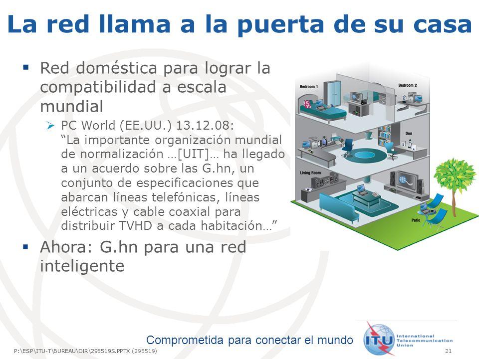 Comprometida para conectar el mundo P:\ESP\ITU-T\BUREAU\DIR\295519S.PPTX21P:\ESP\ITU-T\BUREAU\DIR\295519S.PPTX (295519) La red llama a la puerta de su casa Red doméstica para lograr la compatibilidad a escala mundial PC World (EE.UU.) 13.12.08: La importante organización mundial de normalización …[UIT]… ha llegado a un acuerdo sobre las G.hn, un conjunto de especificaciones que abarcan líneas telefónicas, líneas eléctricas y cable coaxial para distribuir TVHD a cada habitación… Ahora: G.hn para una red inteligente