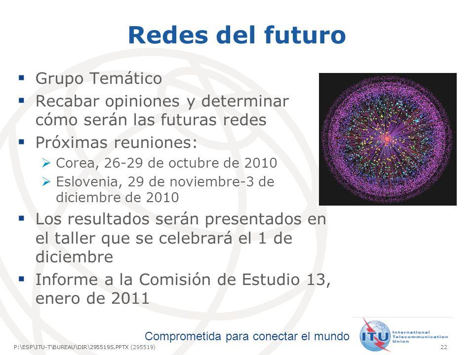 Comprometida para conectar el mundo P:\ESP\ITU-T\BUREAU\DIR\295519S.PPTX22P:\ESP\ITU-T\BUREAU\DIR\295519S.PPTX (295519) Redes del futuro Grupo Temático Recabar opiniones y determinar cómo serán las futuras redes Próximas reuniones: Corea, 26-29 de octubre de 2010 Eslovenia, 29 de noviembre-3 de diciembre de 2010 Los resultados serán presentados en el taller que se celebrará el 1 de diciembre Informe a la Comisión de Estudio 13, enero de 2011
