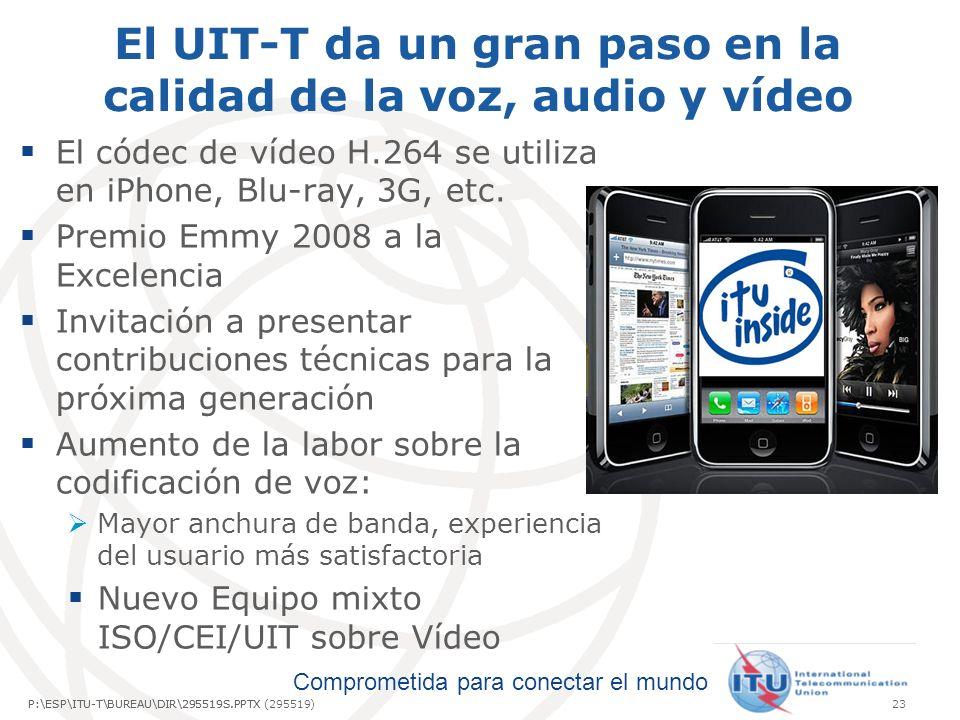 Comprometida para conectar el mundo P:\ESP\ITU-T\BUREAU\DIR\295519S.PPTX23P:\ESP\ITU-T\BUREAU\DIR\295519S.PPTX (295519) El UIT-T da un gran paso en la calidad de la voz, audio y vídeo El códec de vídeo H.264 se utiliza en iPhone, Blu-ray, 3G, etc.