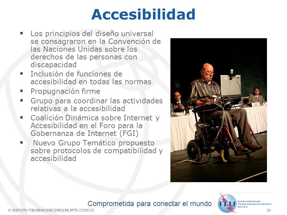 Comprometida para conectar el mundo P:\ESP\ITU-T\BUREAU\DIR\295519S.PPTX26P:\ESP\ITU-T\BUREAU\DIR\295519S.PPTX (295519) Accesibilidad Los principios del diseño universal se consagraron en la Convención de las Naciones Unidas sobre los derechos de las personas con discapacidad Inclusión de funciones de accesibilidad en todas las normas Propugnación firme Grupo para coordinar las actividades relativas a la accesibilidad Coalición Dinámica sobre Internet y Accesibilidad en el Foro para la Gobernanza de Internet (FGI) Nuevo Grupo Temático propuesto sobre protocolos de compatibilidad y accesibilidad