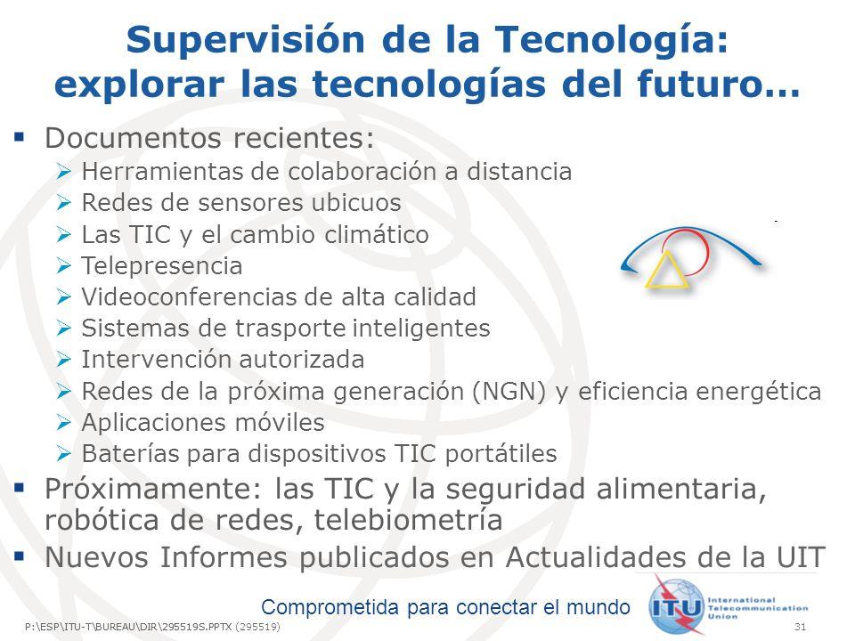 Comprometida para conectar el mundo P:\ESP\ITU-T\BUREAU\DIR\295519S.PPTX31P:\ESP\ITU-T\BUREAU\DIR\295519S.PPTX (295519) Supervisión de la Tecnología: explorar las tecnologías del futuro… Documentos recientes: Herramientas de colaboración a distancia Redes de sensores ubicuos Las TIC y el cambio climático Telepresencia Videoconferencias de alta calidad Sistemas de trasporte inteligentes Intervención autorizada Redes de la próxima generación (NGN) y eficiencia energética Aplicaciones móviles Baterías para dispositivos TIC portátiles Próximamente: las TIC y la seguridad alimentaria, robótica de redes, telebiometría Nuevos Informes publicados en Actualidades de la UIT