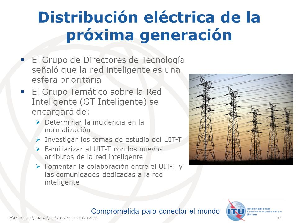 Comprometida para conectar el mundo P:\ESP\ITU-T\BUREAU\DIR\295519S.PPTX33P:\ESP\ITU-T\BUREAU\DIR\295519S.PPTX (295519) Distribución eléctrica de la próxima generación El Grupo de Directores de Tecnología señaló que la red inteligente es una esfera prioritaria El Grupo Temático sobre la Red Inteligente (GT Inteligente) se encargará de: Determinar la incidencia en la normalización Investigar los temas de estudio del UIT-T Familiarizar al UIT-T con los nuevos atributos de la red inteligente Fomentar la colaboración entre el UIT-T y las comunidades dedicadas a la red inteligente