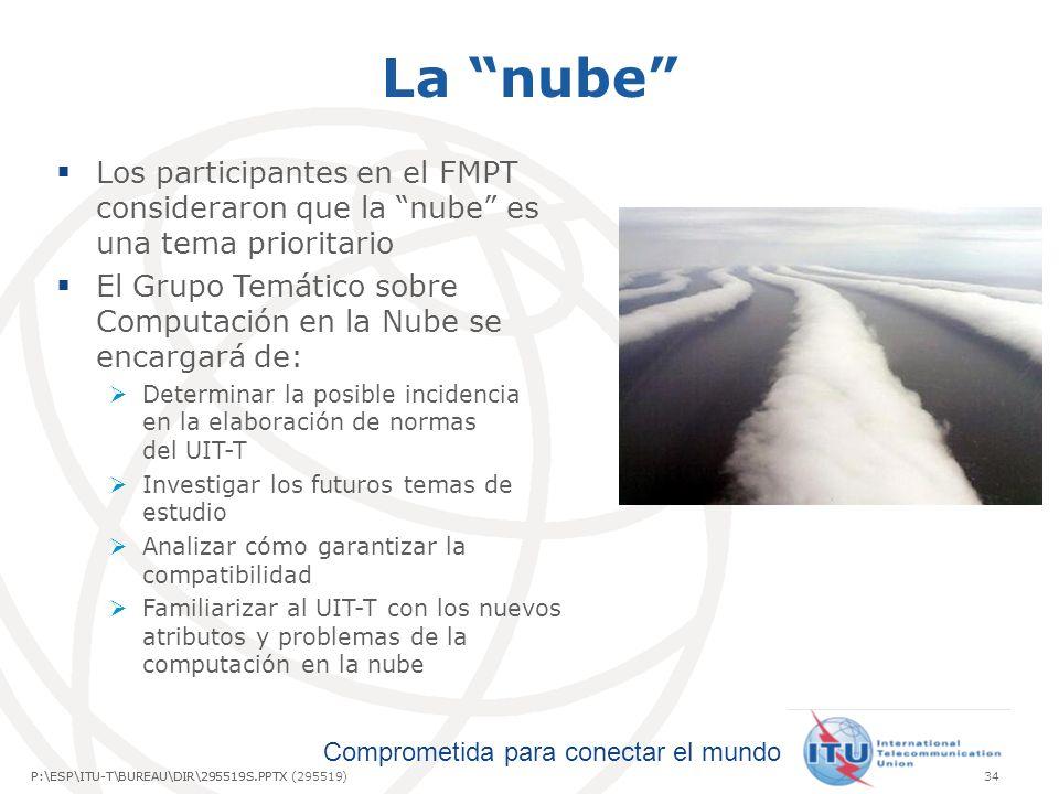 Comprometida para conectar el mundo P:\ESP\ITU-T\BUREAU\DIR\295519S.PPTX34P:\ESP\ITU-T\BUREAU\DIR\295519S.PPTX (295519) La nube Los participantes en el FMPT consideraron que la nube es una tema prioritario El Grupo Temático sobre Computación en la Nube se encargará de: Determinar la posible incidencia en la elaboración de normas del UIT-T Investigar los futuros temas de estudio Analizar cómo garantizar la compatibilidad Familiarizar al UIT-T con los nuevos atributos y problemas de la computación en la nube
