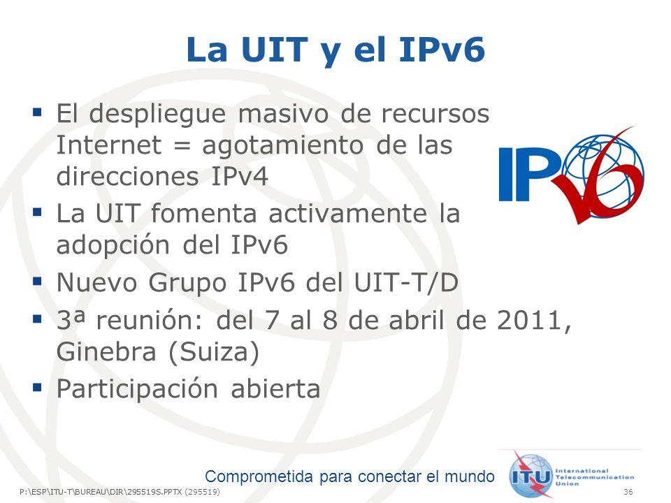 Comprometida para conectar el mundo P:\ESP\ITU-T\BUREAU\DIR\295519S.PPTX36P:\ESP\ITU-T\BUREAU\DIR\295519S.PPTX (295519) La UIT y el IPv6 El despliegue masivo de recursos Internet = agotamiento de las direcciones IPv4 La UIT fomenta activamente la adopción del IPv6 Nuevo Grupo IPv6 del UIT-T/D 3ª reunión: del 7 al 8 de abril de 2011, Ginebra (Suiza) Participación abierta
