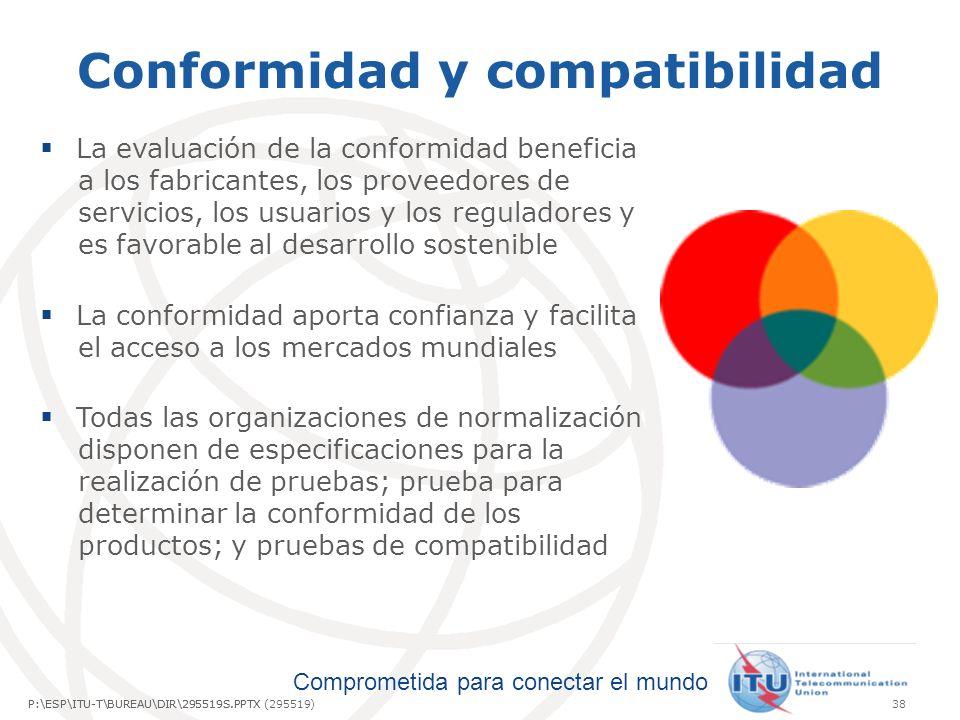 Comprometida para conectar el mundo P:\ESP\ITU-T\BUREAU\DIR\295519S.PPTX38P:\ESP\ITU-T\BUREAU\DIR\295519S.PPTX (295519) Conformidad y compatibilidad La evaluación de la conformidad beneficia a los fabricantes, los proveedores de servicios, los usuarios y los reguladores y es favorable al desarrollo sostenible La conformidad aporta confianza y facilita el acceso a los mercados mundiales Todas las organizaciones de normalización disponen de especificaciones para la realización de pruebas; prueba para determinar la conformidad de los productos; y pruebas de compatibilidad