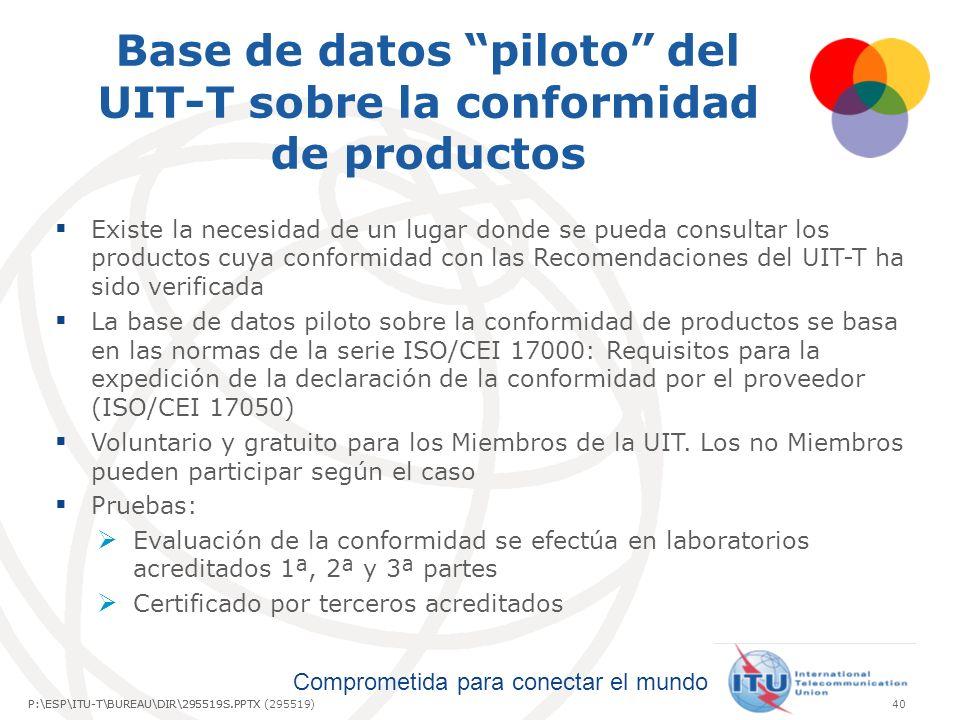 Comprometida para conectar el mundo P:\ESP\ITU-T\BUREAU\DIR\295519S.PPTX40P:\ESP\ITU-T\BUREAU\DIR\295519S.PPTX (295519) Base de datos piloto del UIT-T sobre la conformidad de productos Existe la necesidad de un lugar donde se pueda consultar los productos cuya conformidad con las Recomendaciones del UIT-T ha sido verificada La base de datos piloto sobre la conformidad de productos se basa en las normas de la serie ISO/CEI 17000: Requisitos para la expedición de la declaración de la conformidad por el proveedor (ISO/CEI 17050) Voluntario y gratuito para los Miembros de la UIT.