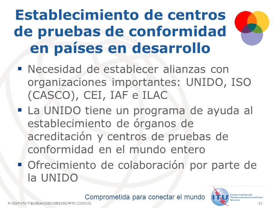 Comprometida para conectar el mundo P:\ESP\ITU-T\BUREAU\DIR\295519S.PPTX43P:\ESP\ITU-T\BUREAU\DIR\295519S.PPTX (295519) Establecimiento de centros de pruebas de conformidad en países en desarrollo Necesidad de establecer alianzas con organizaciones importantes: UNIDO, ISO (CASCO), CEI, IAF e ILAC La UNIDO tiene un programa de ayuda al establecimiento de órganos de acreditación y centros de pruebas de conformidad en el mundo entero Ofrecimiento de colaboración por parte de la UNIDO